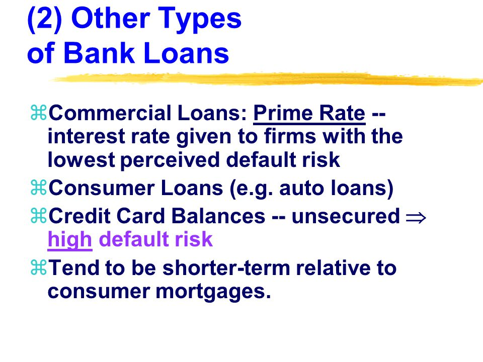 (2) Other Types of Bank Loans zCommercial Loans: Prime Rate -- interest rate given to firms with the lowest perceived default risk zConsumer Loans (e.g.