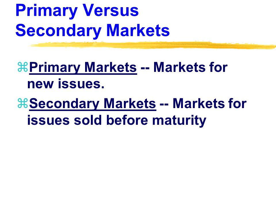 Primary Versus Secondary Markets zPrimary Markets -- Markets for new issues.