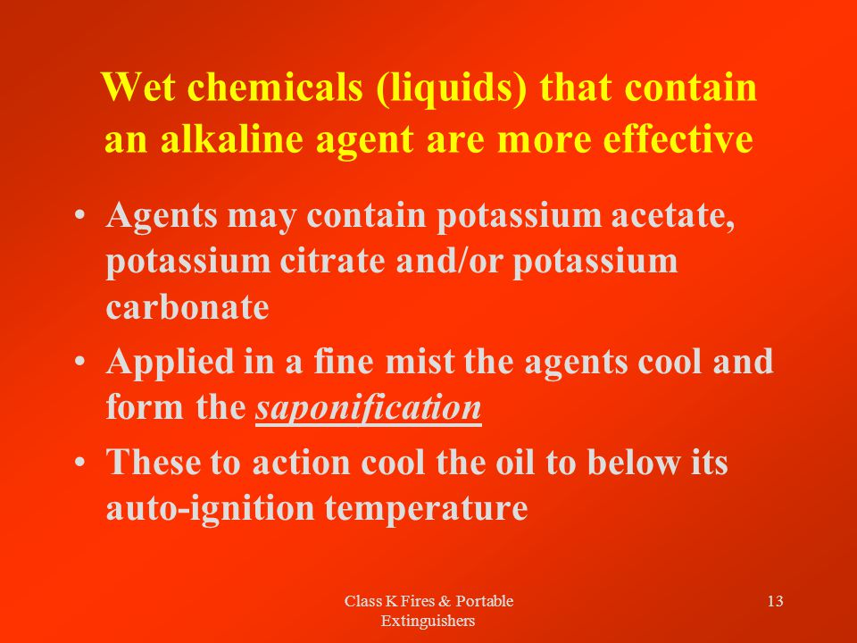 Class K Fires & Portable Extinguishers 13 Wet chemicals (liquids) that contain an alkaline agent are more effective Agents may contain potassium acetate, potassium citrate and/or potassium carbonate Applied in a fine mist the agents cool and form the saponification These to action cool the oil to below its auto-ignition temperature