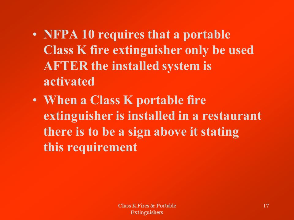 Class K Fires & Portable Extinguishers 17 NFPA 10 requires that a portable Class K fire extinguisher only be used AFTER the installed system is activated When a Class K portable fire extinguisher is installed in a restaurant there is to be a sign above it stating this requirement
