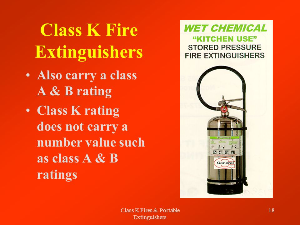 Class K Fires & Portable Extinguishers 18 Class K Fire Extinguishers Also carry a class A & B rating Class K rating does not carry a number value such as class A & B ratings