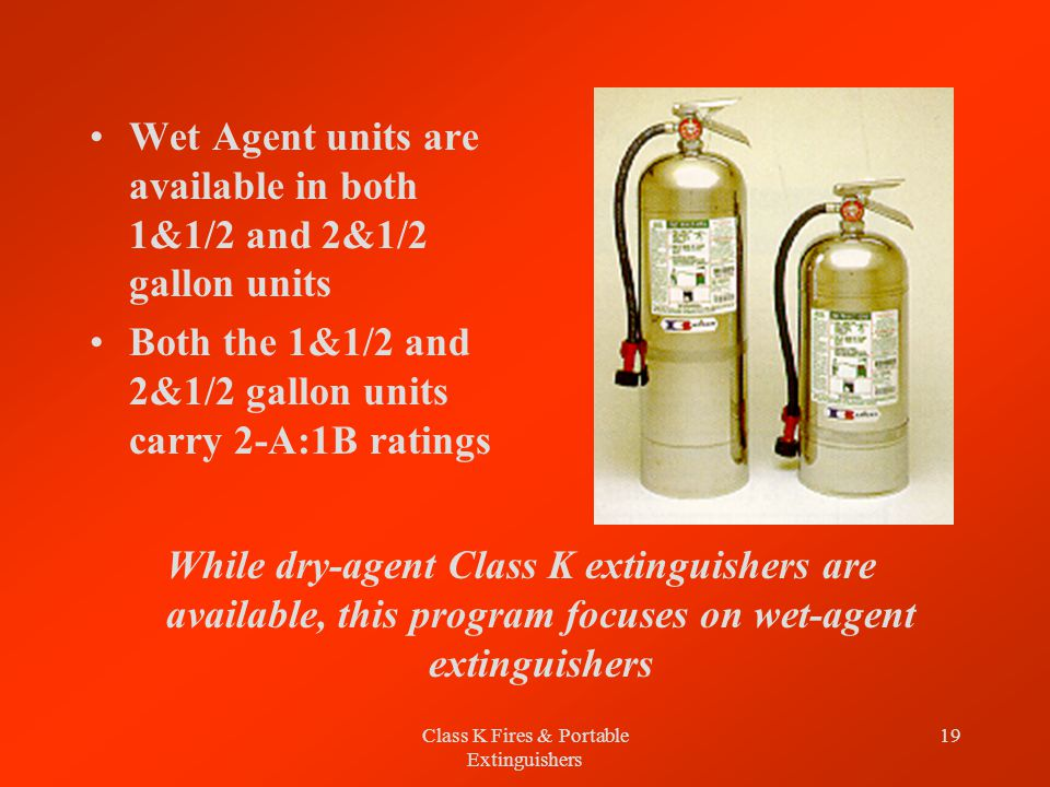 Class K Fires & Portable Extinguishers 19 Wet Agent units are available in both 1&1/2 and 2&1/2 gallon units Both the 1&1/2 and 2&1/2 gallon units carry 2-A:1B ratings While dry-agent Class K extinguishers are available, this program focuses on wet-agent extinguishers