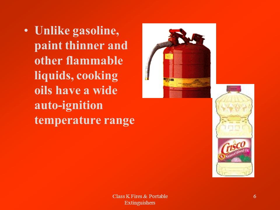 Class K Fires & Portable Extinguishers 6 Unlike gasoline, paint thinner and other flammable liquids, cooking oils have a wide auto-ignition temperature range