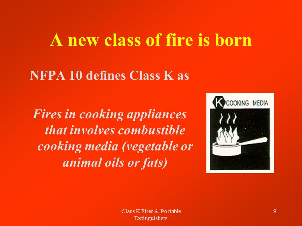Class K Fires & Portable Extinguishers 9 A new class of fire is born NFPA 10 defines Class K as Fires in cooking appliances that involves combustible cooking media (vegetable or animal oils or fats)