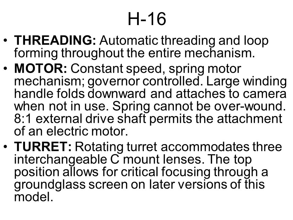 H-16 THREADING: Automatic threading and loop forming throughout the entire mechanism. MOTOR: Constant speed, spring motor mechanism; governor controll