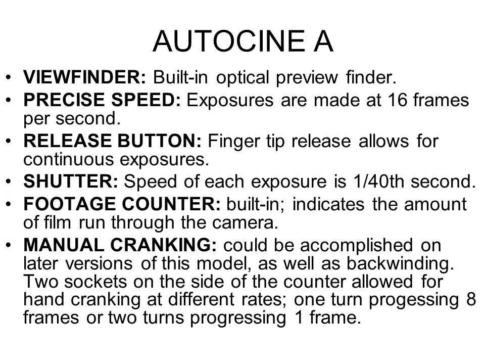 AUTOCINE A VIEWFINDER: Built-in optical preview finder. PRECISE SPEED: Exposures are made at 16 frames per second. RELEASE BUTTON: Finger tip release