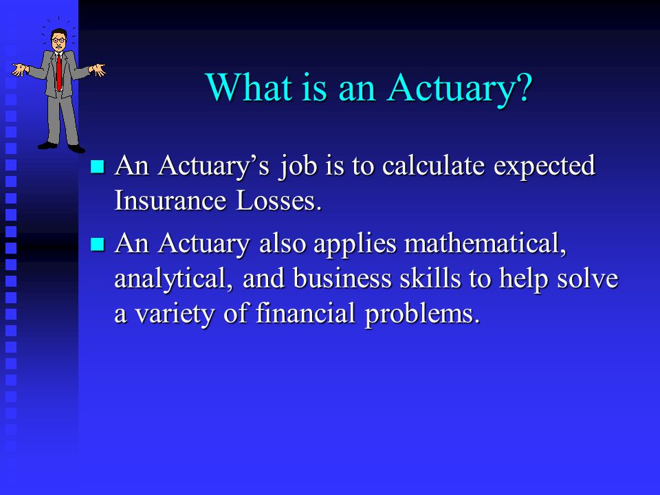 What is an Actuary? n An Actuarys job is to calculate expected Insurance Losses. n An Actuary also applies mathematical, analytical, and business skil