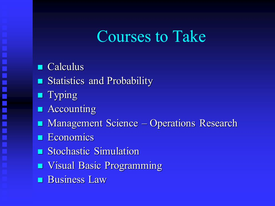 Courses to Take n Calculus n Statistics and Probability n Typing n Accounting n Management Science – Operations Research n Economics n Stochastic Simu