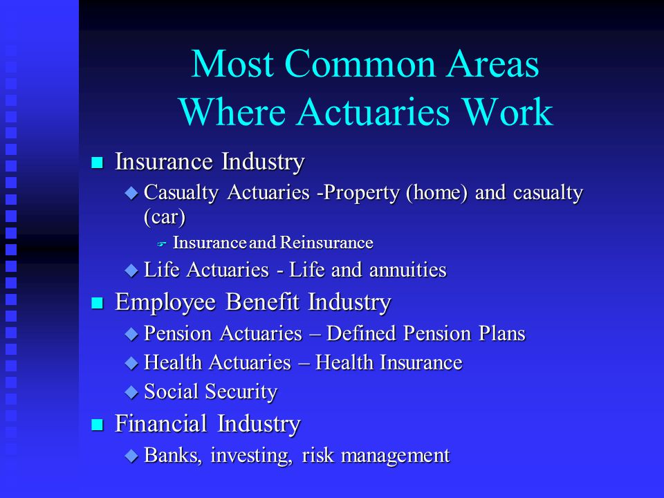 Most Common Areas Where Actuaries Work n Insurance Industry u Casualty Actuaries -Property (home) and casualty (car) F Insurance and Reinsurance u Lif