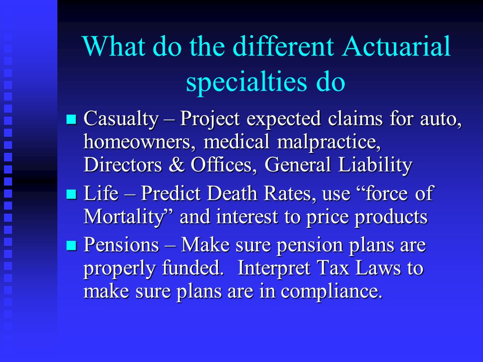 What do the different Actuarial specialties do n Casualty – Project expected claims for auto, homeowners, medical malpractice, Directors & Offices, Ge