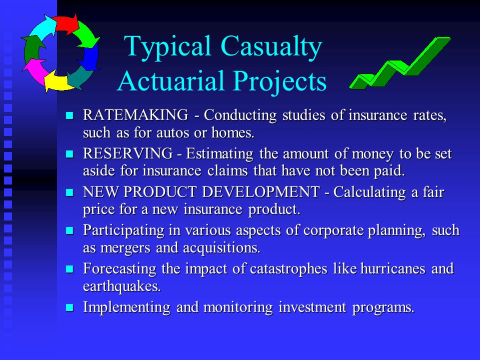 Typical Casualty Actuarial Projects n RATEMAKING - Conducting studies of insurance rates, such as for autos or homes. n RESERVING - Estimating the amo