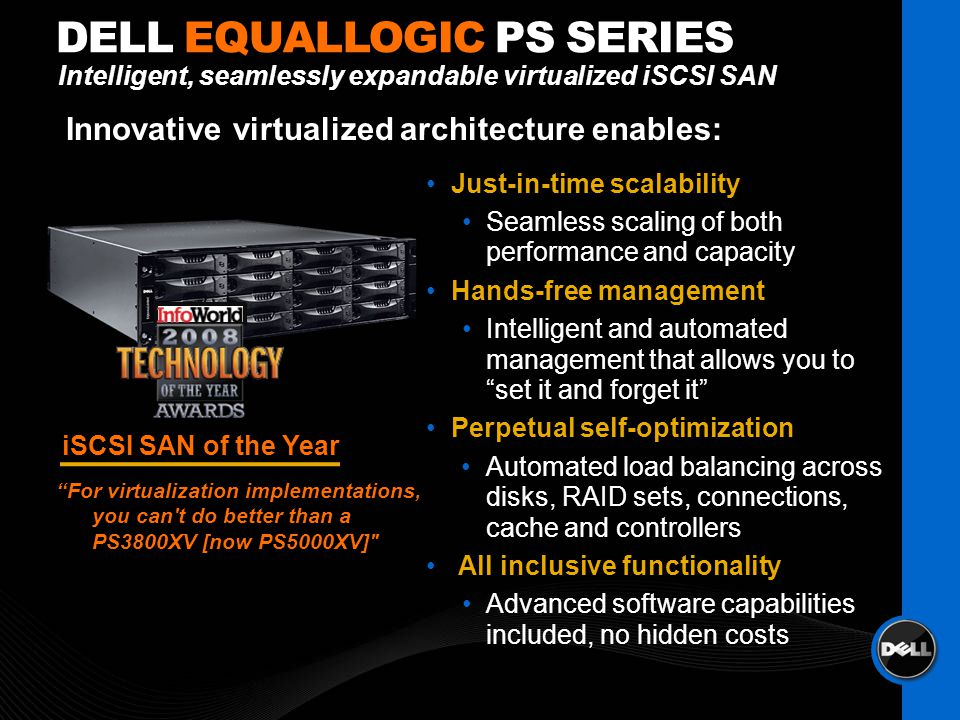 Just-in-time scalability Seamless scaling of both performance and capacity Hands-free management Intelligent and automated management that allows you to set it and forget it Perpetual self-optimization Automated load balancing across disks, RAID sets, connections, cache and controllers All inclusive functionality Advanced software capabilities included, no hidden costs DELL EQUALLOGIC PS SERIES iSCSI SAN of the Year For virtualization implementations, you can t do better than a PS3800XV [now PS5000XV] Intelligent, seamlessly expandable virtualized iSCSI SAN Innovative virtualized architecture enables: