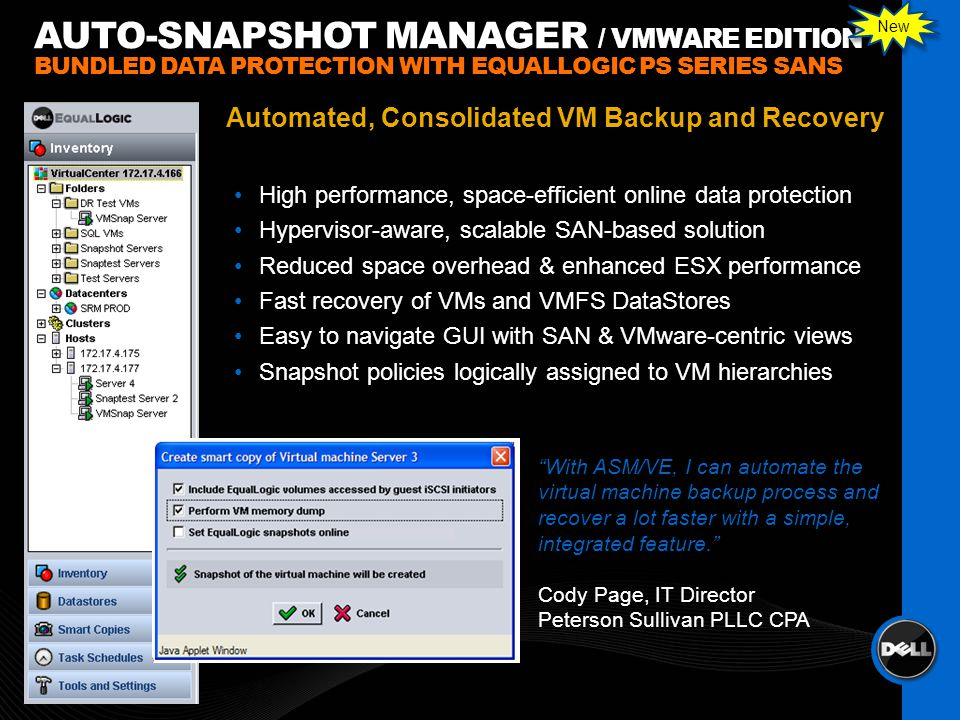 High performance, space-efficient online data protection Hypervisor-aware, scalable SAN-based solution Reduced space overhead & enhanced ESX performance Fast recovery of VMs and VMFS DataStores Easy to navigate GUI with SAN & VMware-centric views Snapshot policies logically assigned to VM hierarchies AUTO-SNAPSHOT MANAGER / VMWARE EDITION BUNDLED DATA PROTECTION WITH EQUALLOGIC PS SERIES SANS Automated, Consolidated VM Backup and Recovery With ASM/VE, I can automate the virtual machine backup process and recover a lot faster with a simple, integrated feature.
