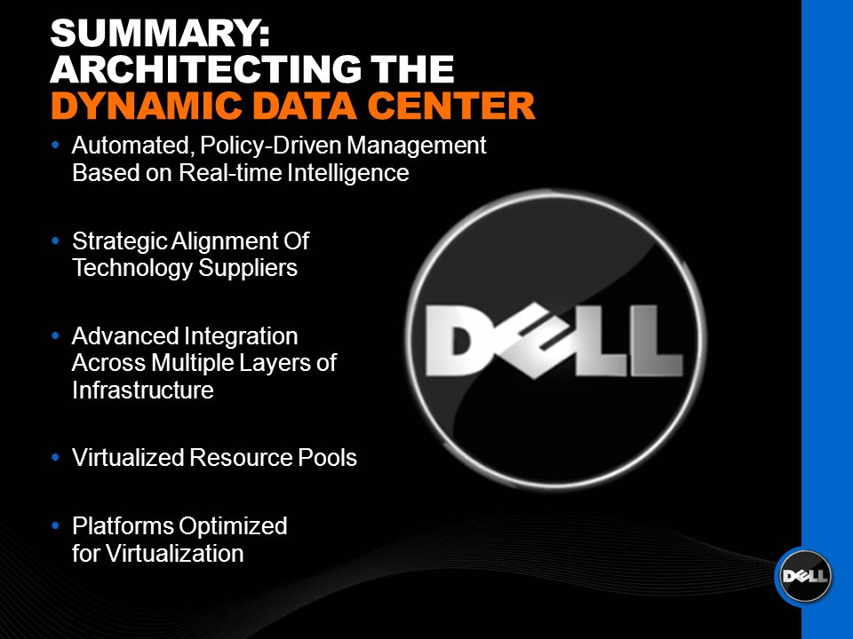 Automated, Policy-Driven Management Based on Real-time Intelligence Strategic Alignment Of Technology Suppliers Advanced Integration Across Multiple Layers of Infrastructure Virtualized Resource Pools Platforms Optimized for Virtualization SUMMARY: ARCHITECTING THE DYNAMIC DATA CENTER