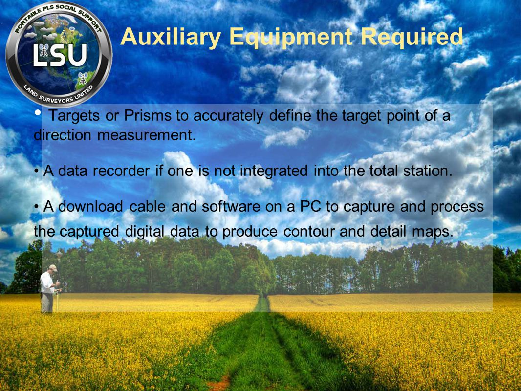 Auxiliary Equipment Required Targets or Prisms to accurately define the target point of a direction measurement. A data recorder if one is not integra