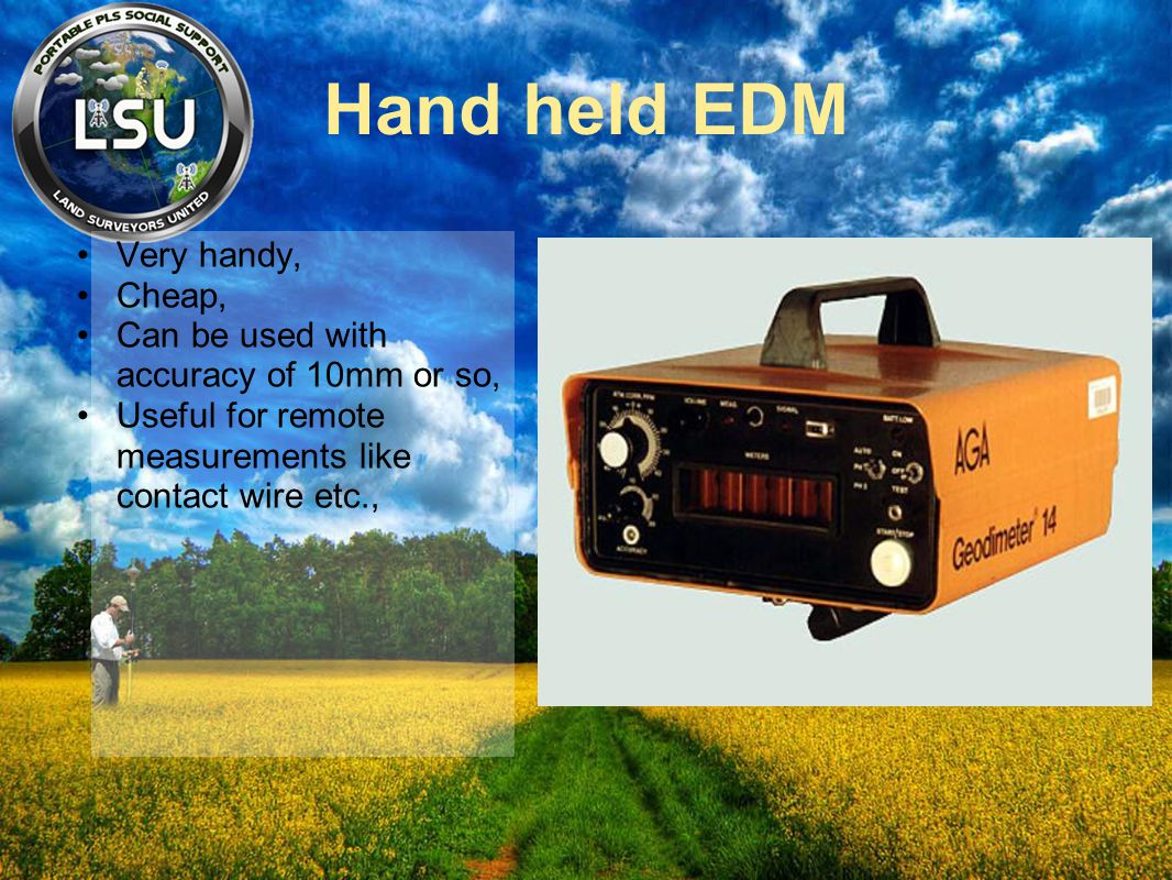 Hand held EDM Very handy, Cheap, Can be used with accuracy of 10mm or so, Useful for remote measurements like contact wire etc.,