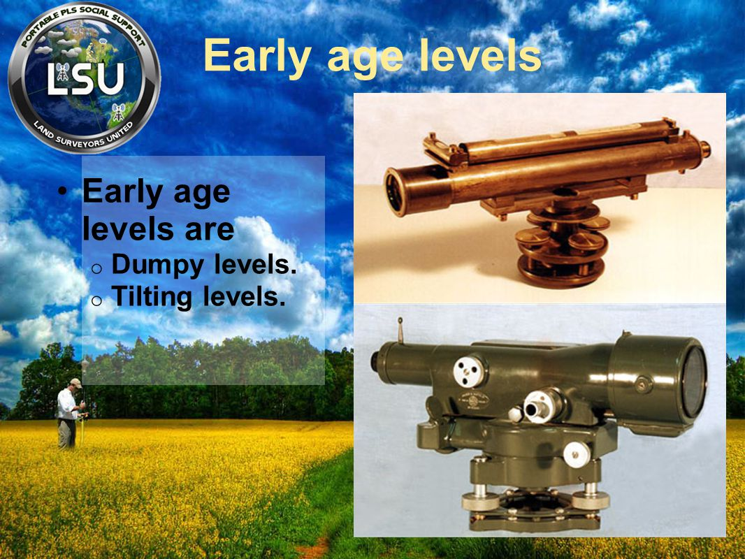 Early age levels Early age levels are o Dumpy levels. o Tilting levels.