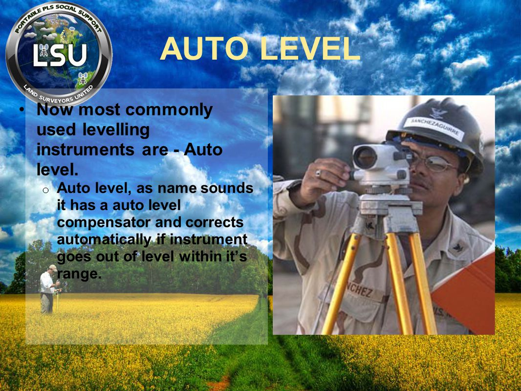AUTO LEVEL Now most commonly used levelling instruments are - Auto level. o Auto level, as name sounds it has a auto level compensator and corrects au