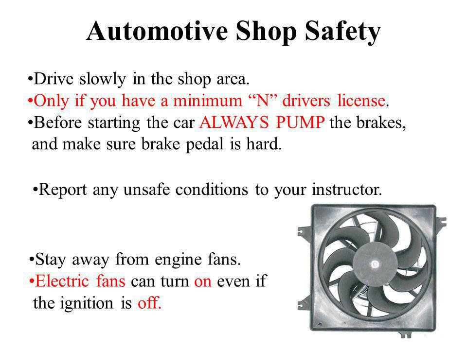 Automotive Shop Safety Drive slowly in the shop area. Only if you have a minimum N drivers license. Before starting the car ALWAYS PUMP the brakes, an