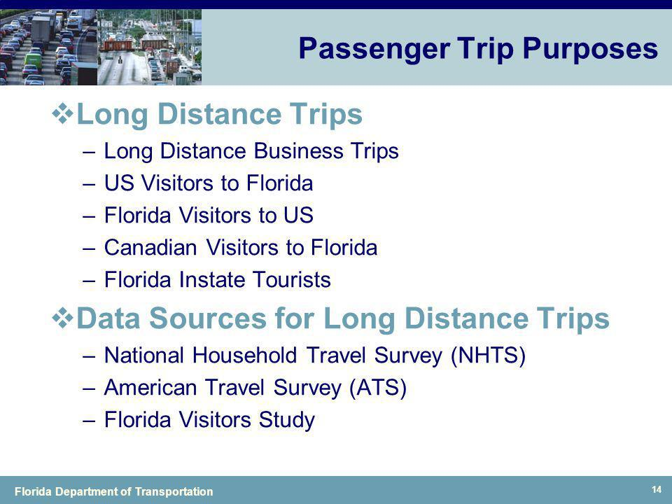 Florida Department of Transportation 14 Passenger Trip Purposes Long Distance Trips –Long Distance Business Trips –US Visitors to Florida –Florida Vis