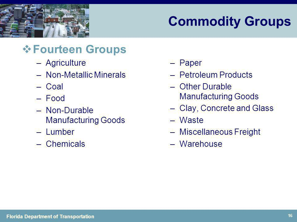 Florida Department of Transportation 16 Commodity Groups Fourteen Groups –Agriculture –Non-Metallic Minerals –Coal –Food –Non-Durable Manufacturing Go