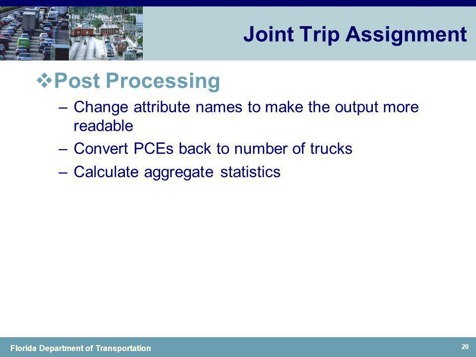 Florida Department of Transportation 20 Joint Trip Assignment Post Processing –Change attribute names to make the output more readable –Convert PCEs b