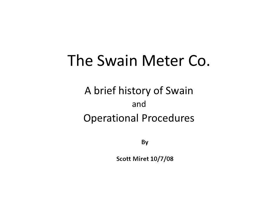 The Swain Meter Co. A brief history of Swain and Operational Procedures By Scott Miret 10/7/08