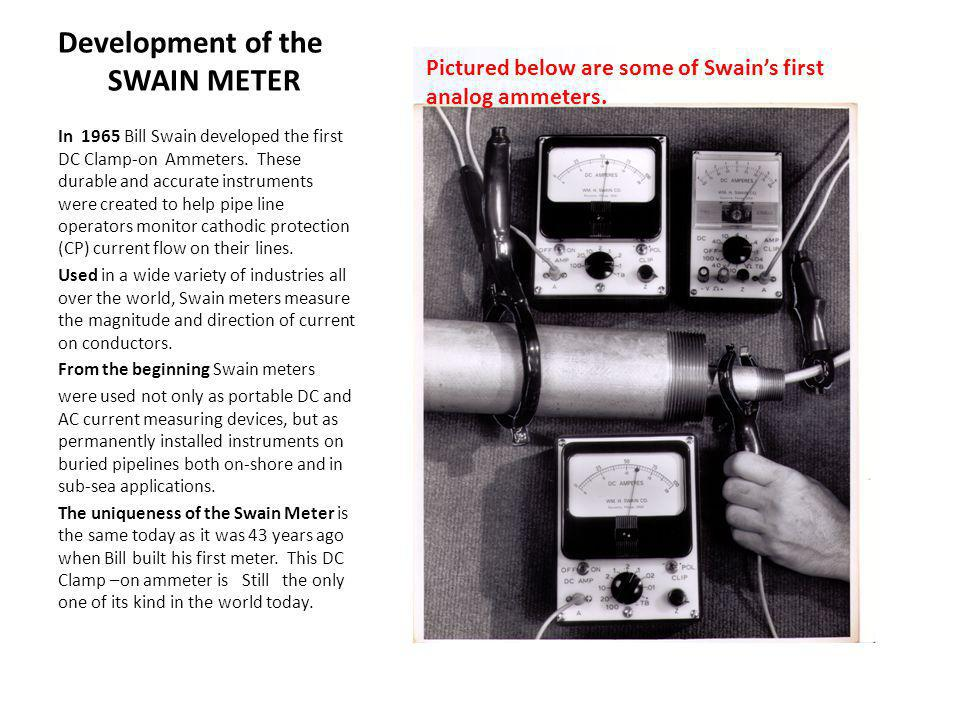 Development of the SWAIN METER In 1965 Bill Swain developed the first DC Clamp-on Ammeters. These durable and accurate instruments were created to hel