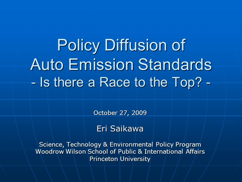 Policy Diffusion of Auto Emission Standards - Is there a Race to the Top? - October 27, 2009 Eri Saikawa Science, Technology & Environmental Policy Pr