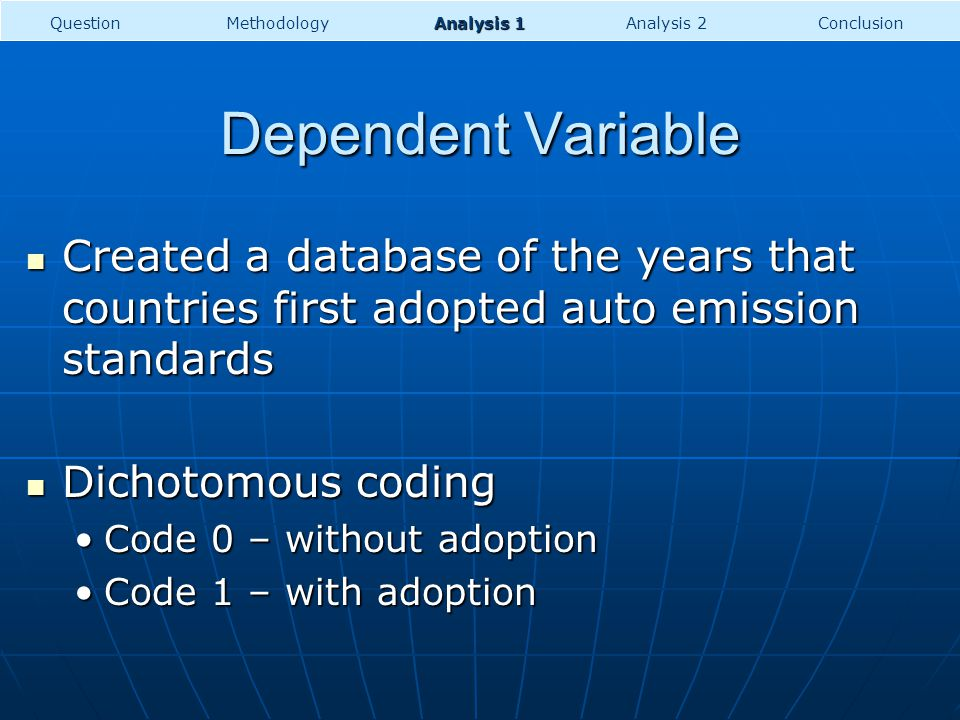 Dependent Variable Created a database of the years that countries first adopted auto emission standards Created a database of the years that countries first adopted auto emission standards Dichotomous coding Dichotomous coding Code 0 – without adoptionCode 0 – without adoption Code 1 – with adoptionCode 1 – with adoption QuestionMethodology Analysis 1 ConclusionAnalysis 2
