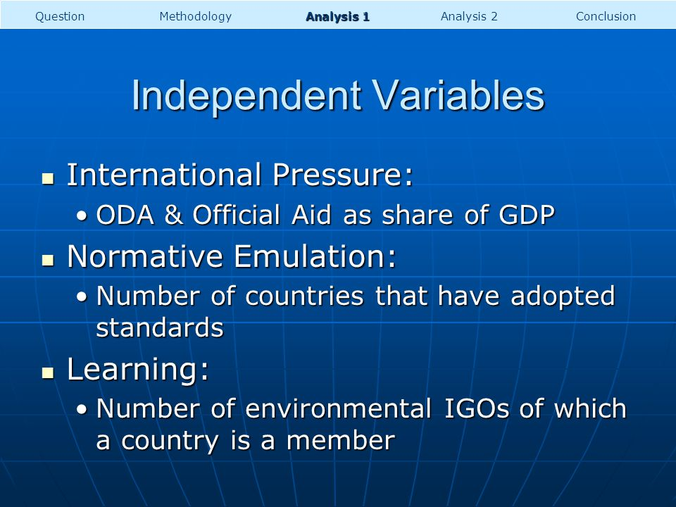 Independent Variables International Pressure: International Pressure: ODA & Official Aid as share of GDPODA & Official Aid as share of GDP Normative Emulation: Normative Emulation: Number of countries that have adopted standardsNumber of countries that have adopted standards Learning: Learning: Number of environmental IGOs of which a country is a memberNumber of environmental IGOs of which a country is a member QuestionMethodologyConclusion Analysis 1 Analysis 2