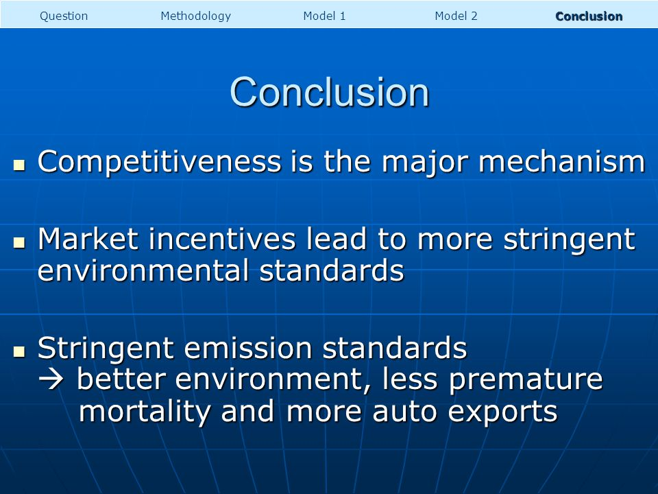 Conclusion Competitiveness is the major mechanism Competitiveness is the major mechanism Market incentives lead to more stringent environmental standards Market incentives lead to more stringent environmental standards Stringent emission standards better environment, less premature mortality and more auto exports Stringent emission standards better environment, less premature mortality and more auto exports MethodologyModel 1Model 2ConclusionQuestion