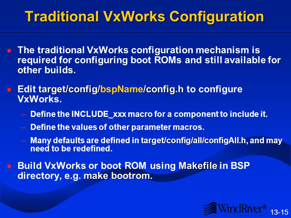 ® 13-15 Traditional VxWorks Configuration The traditional VxWorks configuration mechanism is required for configuring boot ROMs and still available for other builds.
