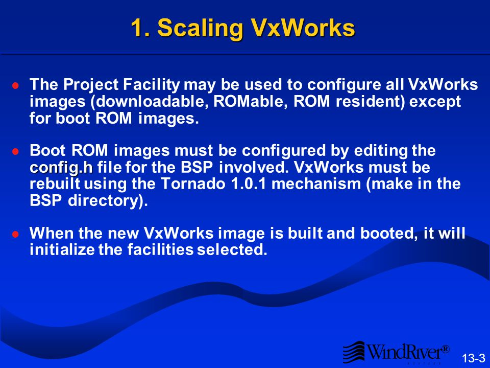 ® 13-3 1. Scaling VxWorks The Project Facility may be used to configure all VxWorks images (downloadable, ROMable, ROM resident) except for boot ROM i