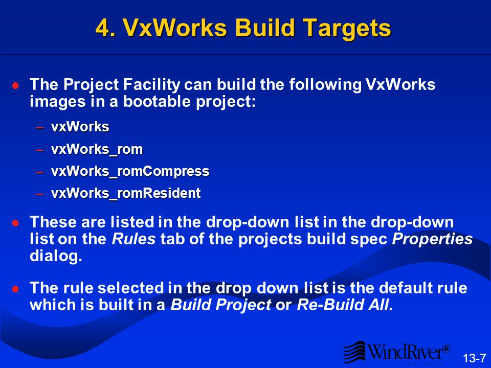 ® 13-7 4. VxWorks Build Targets The Project Facility can build the following VxWorks images in a bootable project: –vxWorks –vxWorks_rom –vxWorks_romC