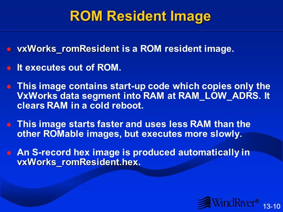 ® 13-10 ROM Resident Image vxWorks_romResident vxWorks_romResident is a ROM resident image. It executes out of ROM. This image contains start-up code