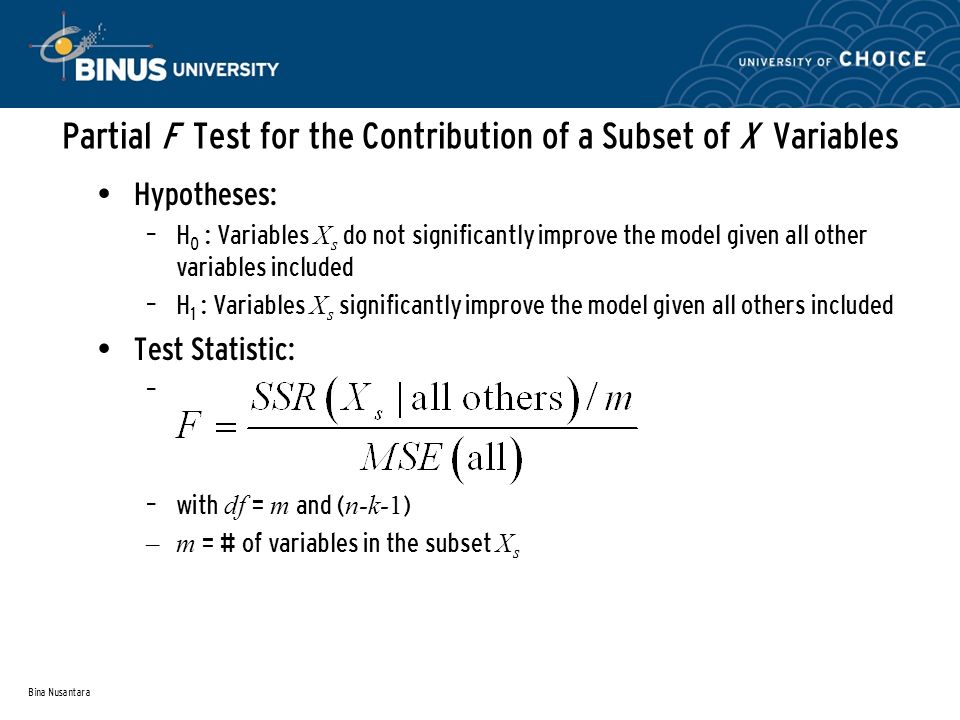 Bina Nusantara Partial F Test for the Contribution of a Subset of X Variables Hypotheses: – H 0 : Variables X s do not significantly improve the model