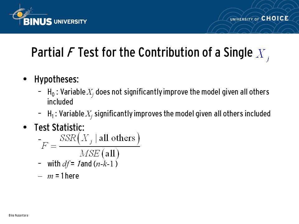 Bina Nusantara Partial F Test for the Contribution of a Single Hypotheses: – H 0 : Variable X j does not significantly improve the model given all others included – H 1 : Variable X j significantly improves the model given all others included Test Statistic: – – with df = 1 and ( n-k-1 ) –m = 1 here