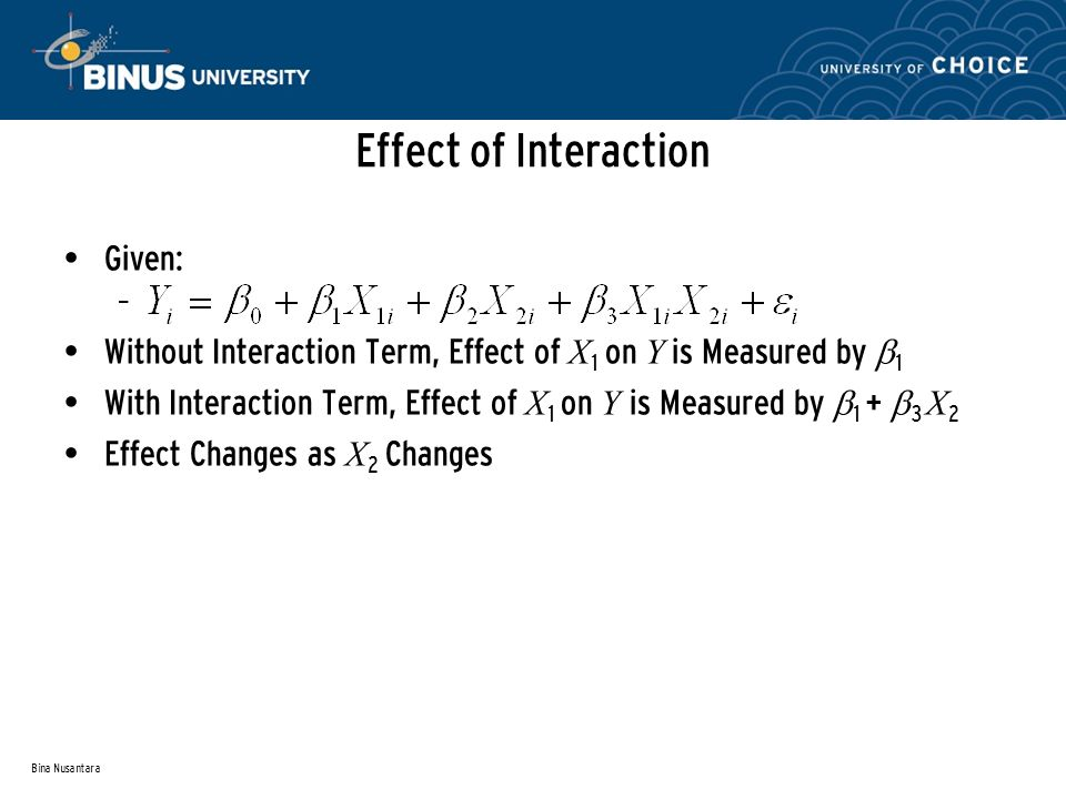 Bina Nusantara Effect of Interaction Given: – Without Interaction Term, Effect of X 1 on Y is Measured by 1 With Interaction Term, Effect of X 1 on Y