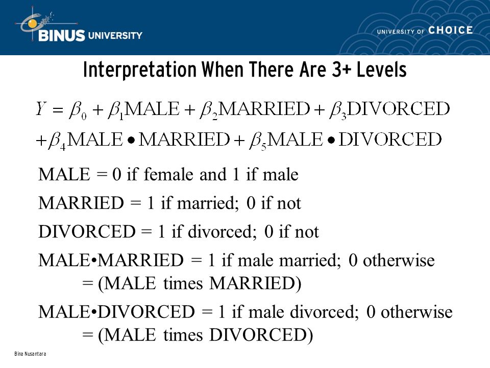 Bina Nusantara Interpretation When There Are 3+ Levels MALE = 0 if female and 1 if male MARRIED = 1 if married; 0 if not DIVORCED = 1 if divorced; 0 if not MALEMARRIED = 1 if male married; 0 otherwise = (MALE times MARRIED) MALEDIVORCED = 1 if male divorced; 0 otherwise = (MALE times DIVORCED)