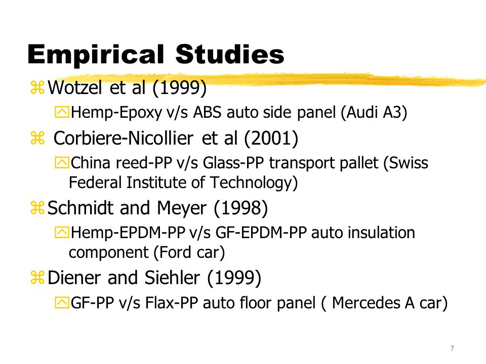 7 Empirical Studies zWotzel et al (1999) yHemp-Epoxy v/s ABS auto side panel (Audi A3) z Corbiere-Nicollier et al (2001) yChina reed-PP v/s Glass-PP transport pallet (Swiss Federal Institute of Technology) zSchmidt and Meyer (1998) yHemp-EPDM-PP v/s GF-EPDM-PP auto insulation component (Ford car) zDiener and Siehler (1999) yGF-PP v/s Flax-PP auto floor panel ( Mercedes A car)
