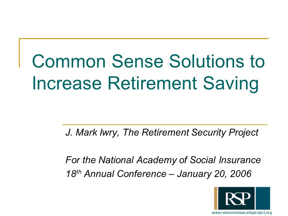 www.retirementsecurityproject.org Common Sense Solutions to Increase Retirement Saving J.