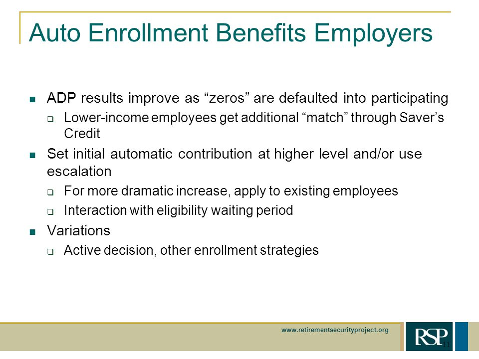 www.retirementsecurityproject.org 11 Auto Enrollment Benefits Employers ADP results improve as zeros are defaulted into participating Lower-income employees get additional match through Savers Credit Set initial automatic contribution at higher level and/or use escalation For more dramatic increase, apply to existing employees Interaction with eligibility waiting period Variations Active decision, other enrollment strategies
