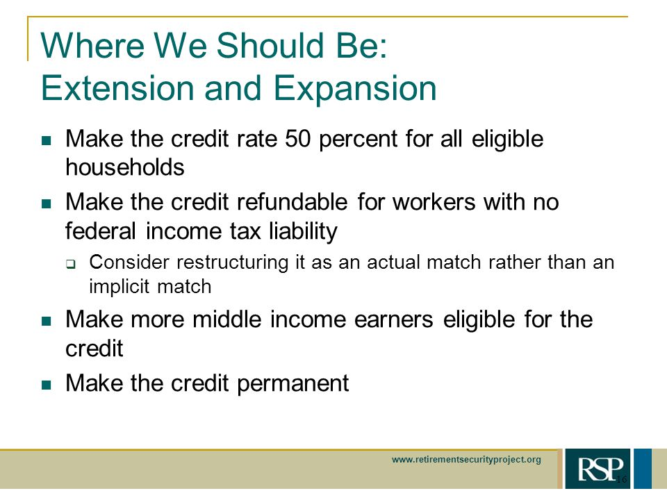 www.retirementsecurityproject.org 16 Where We Should Be: Extension and Expansion Make the credit rate 50 percent for all eligible households Make the credit refundable for workers with no federal income tax liability Consider restructuring it as an actual match rather than an implicit match Make more middle income earners eligible for the credit Make the credit permanent