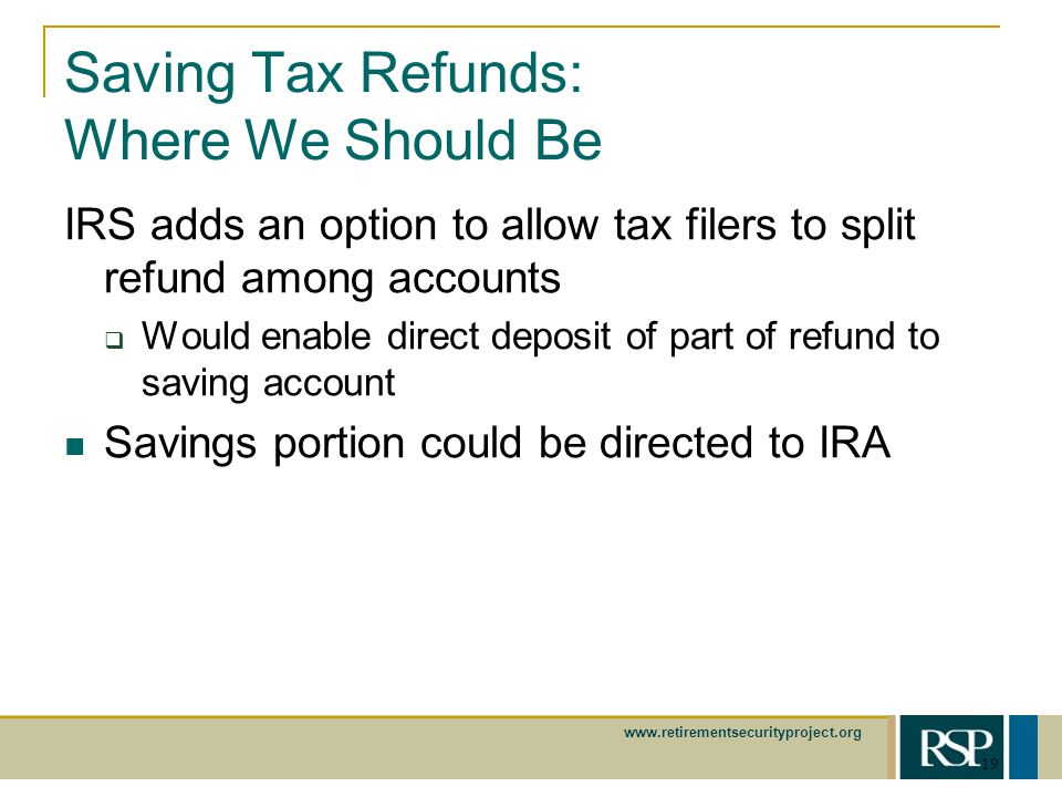 www.retirementsecurityproject.org 19 Saving Tax Refunds: Where We Should Be IRS adds an option to allow tax filers to split refund among accounts Would enable direct deposit of part of refund to saving account Savings portion could be directed to IRA