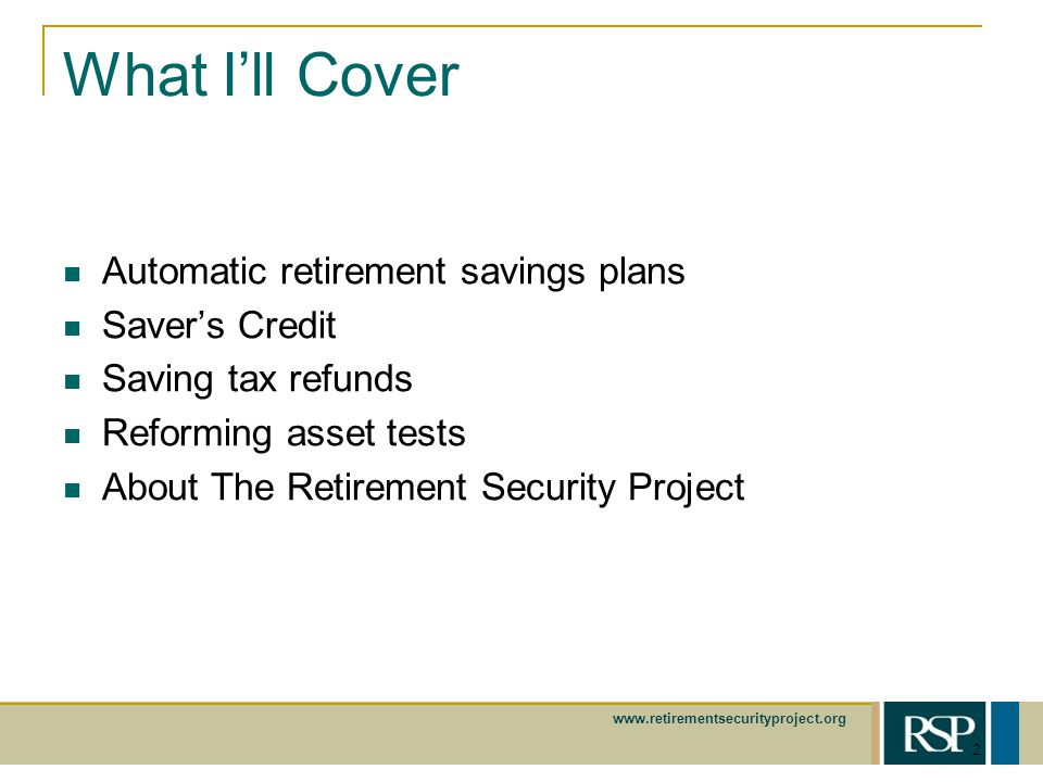 www.retirementsecurityproject.org 2 What Ill Cover Automatic retirement savings plans Savers Credit Saving tax refunds Reforming asset tests About The Retirement Security Project