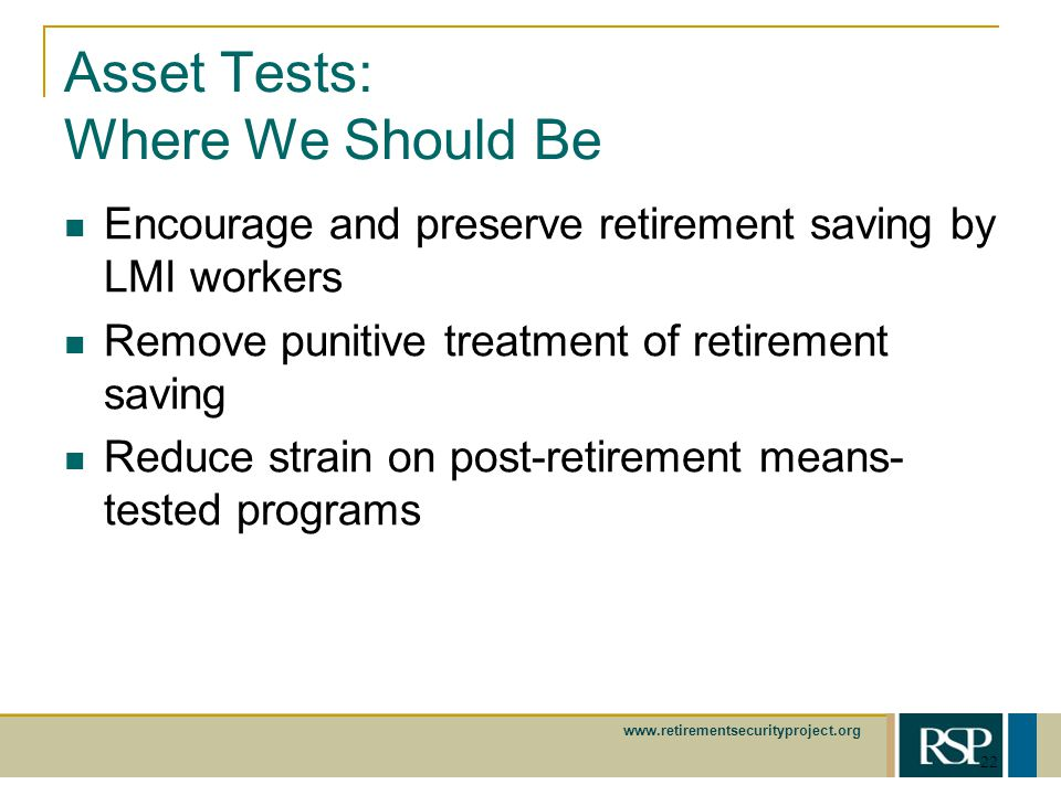 www.retirementsecurityproject.org 22 Asset Tests: Where We Should Be Encourage and preserve retirement saving by LMI workers Remove punitive treatment of retirement saving Reduce strain on post-retirement means- tested programs