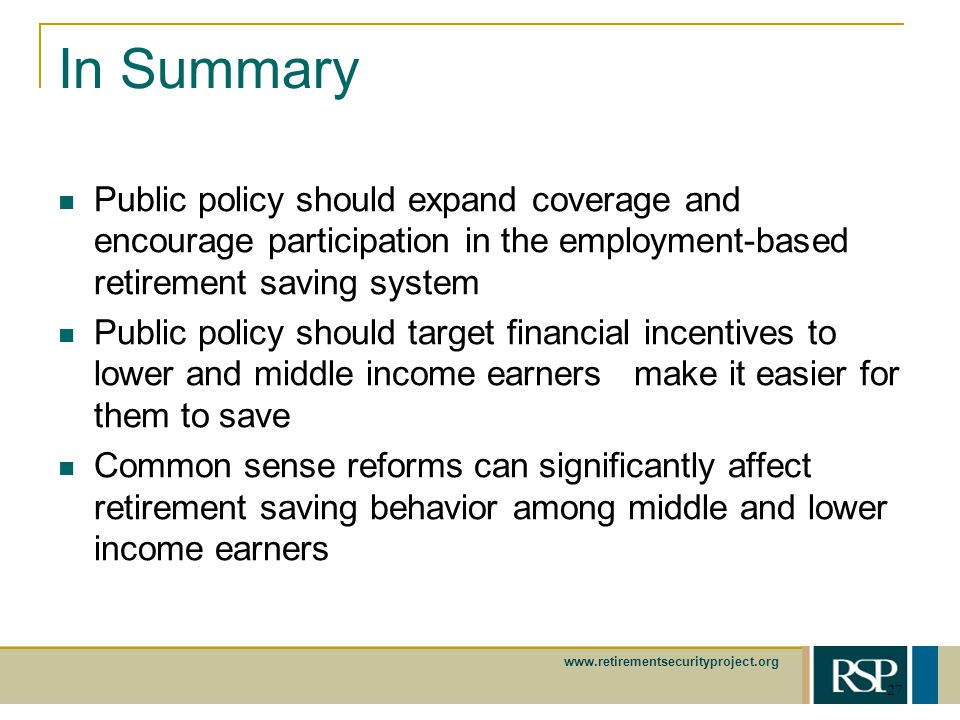 www.retirementsecurityproject.org 27 In Summary Public policy should expand coverage and encourage participation in the employment-based retirement saving system Public policy should target financial incentives to lower and middle income earners make it easier for them to save Common sense reforms can significantly affect retirement saving behavior among middle and lower income earners