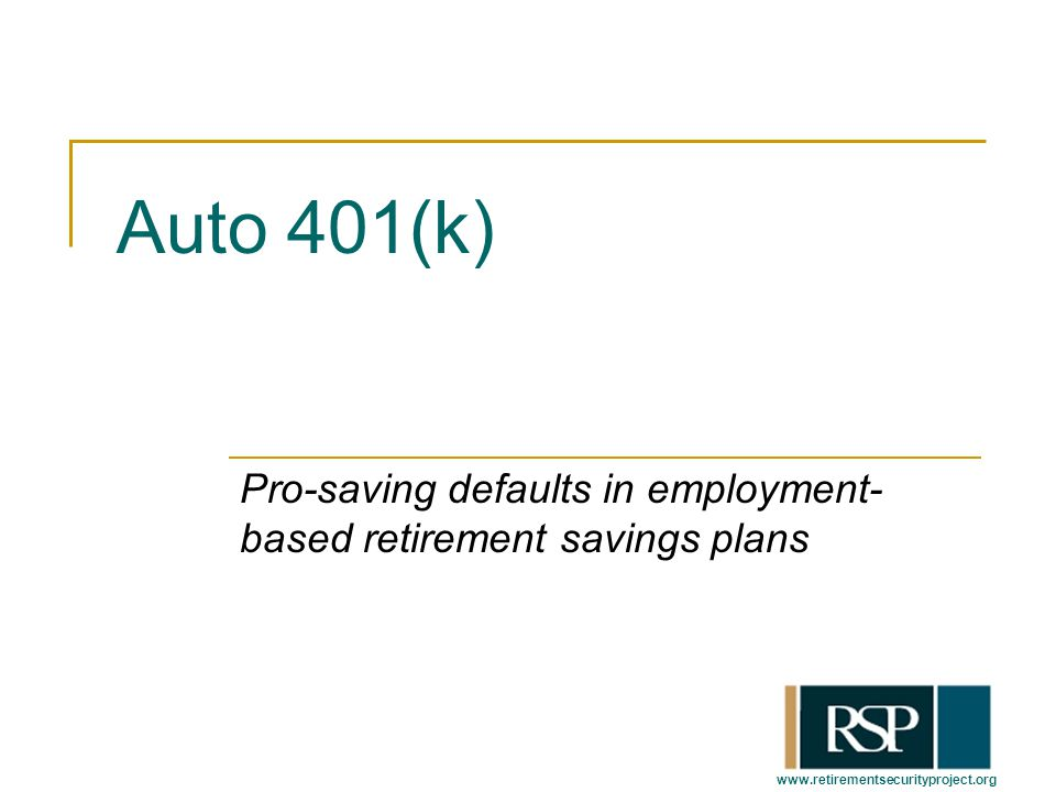 www.retirementsecurityproject.org Auto 401(k) Pro-saving defaults in employment- based retirement savings plans