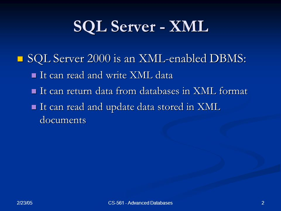 2/23/05 2CS-561 - Advanced Databases SQL Server - XML SQL Server 2000 is an XML-enabled DBMS: SQL Server 2000 is an XML-enabled DBMS: It can read and write XML data It can read and write XML data It can return data from databases in XML format It can return data from databases in XML format It can read and update data stored in XML documents It can read and update data stored in XML documents